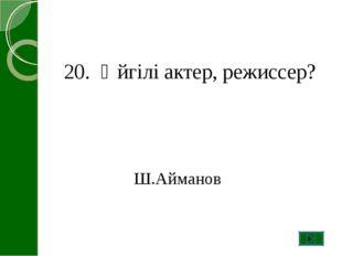 20. Әйгілі актер, режиссер? Ш.Айманов