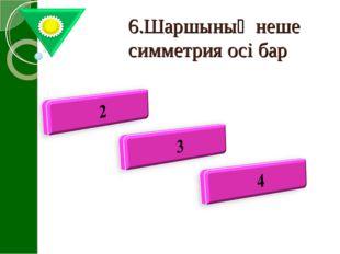 6.Шаршының неше симметрия осі бар