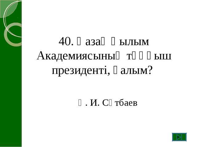 40. Қазақ Ғылым Академиясының тұңғыш президенті, ғалым? Қ. И. Сәтбаев