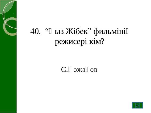 """40. """"Қыз Жібек"""" фильмінің режисері кім? С.Қожақов"""
