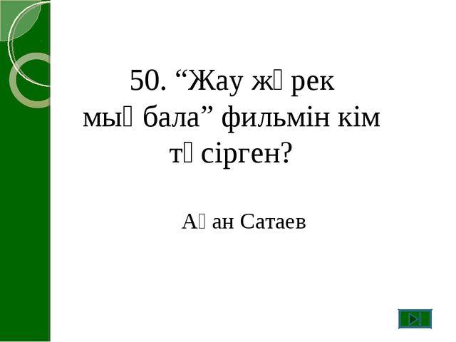 """50. """"Жау жүрек мыңбала"""" фильмін кім түсірген? Ақан Сатаев"""