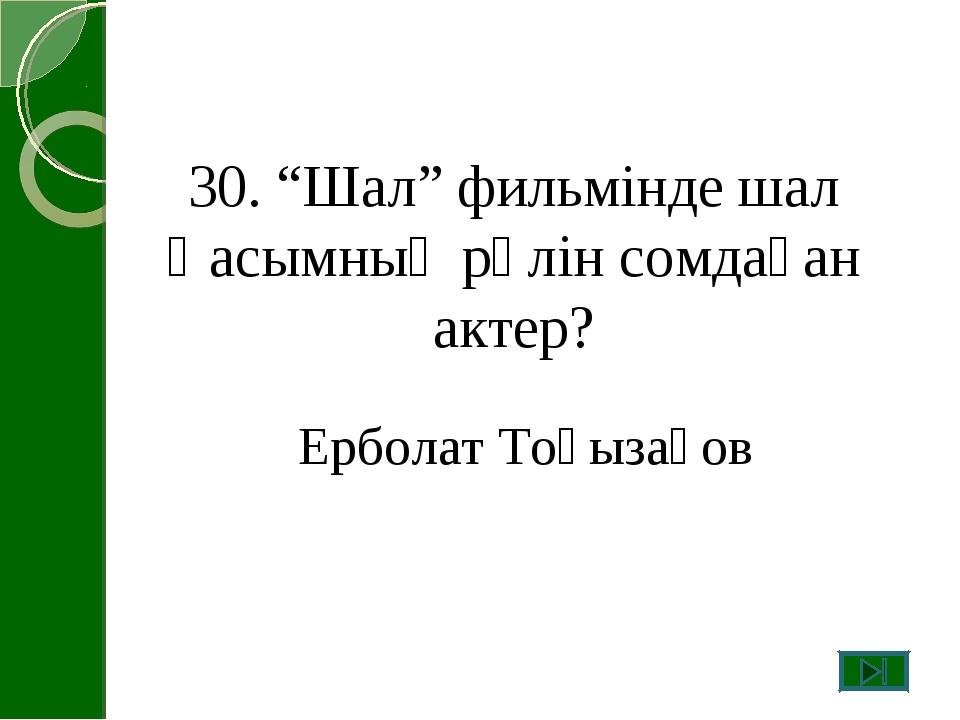 """30. """"Шал"""" фильмінде шал Қасымның рөлін сомдаған актер? Ерболат Тоғызақов"""