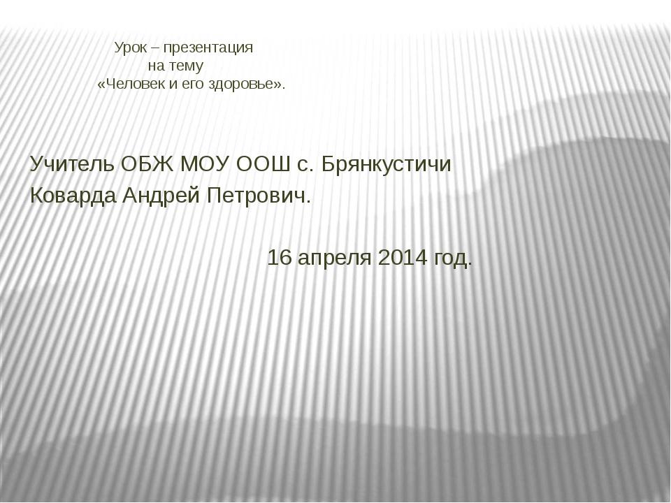 Учитель ОБЖ МОУ ООШ с. Брянкустичи Коварда Андрей Петрович. 16 апреля 2014 г...
