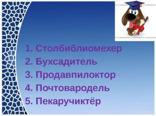 1. Столбиблиомехер 2. Бухсадитель 3. Продавпилоктор 4. Почтовародель 5. Пека