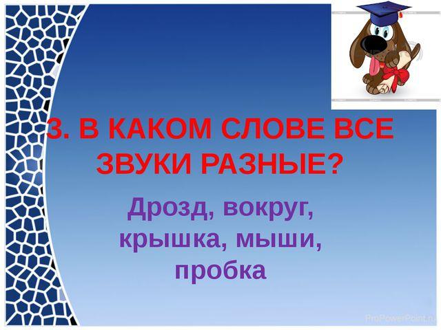 3. В КАКОМ СЛОВЕ ВСЕ ЗВУКИ РАЗНЫЕ? Дрозд, вокруг, крышка, мыши, пробка