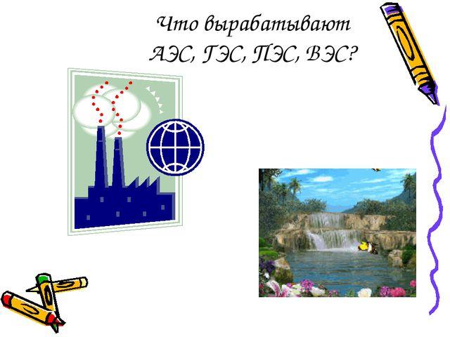 Что вырабатывают АЭС, ГЭС, ПЭС, ВЭС?