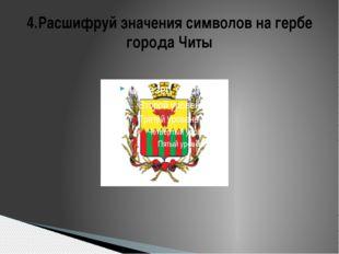 4.Расшифруй значения символов на гербе города Читы