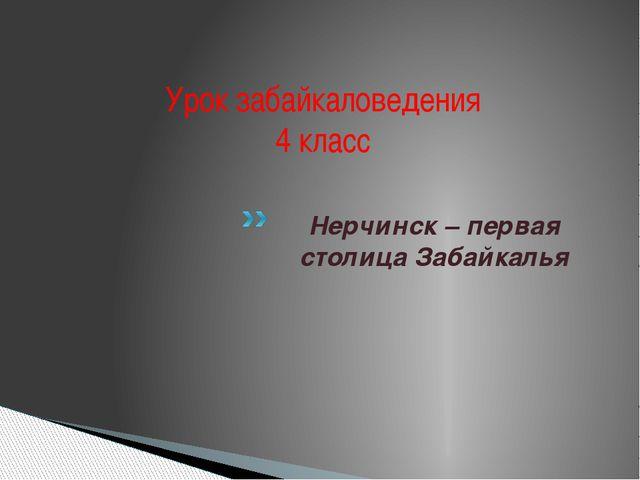Урок забайкаловедения 4 класс  Нерчинск – первая столица Забайкалья