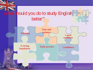 What should you do to study English better? Time and patience Relaxing Confid