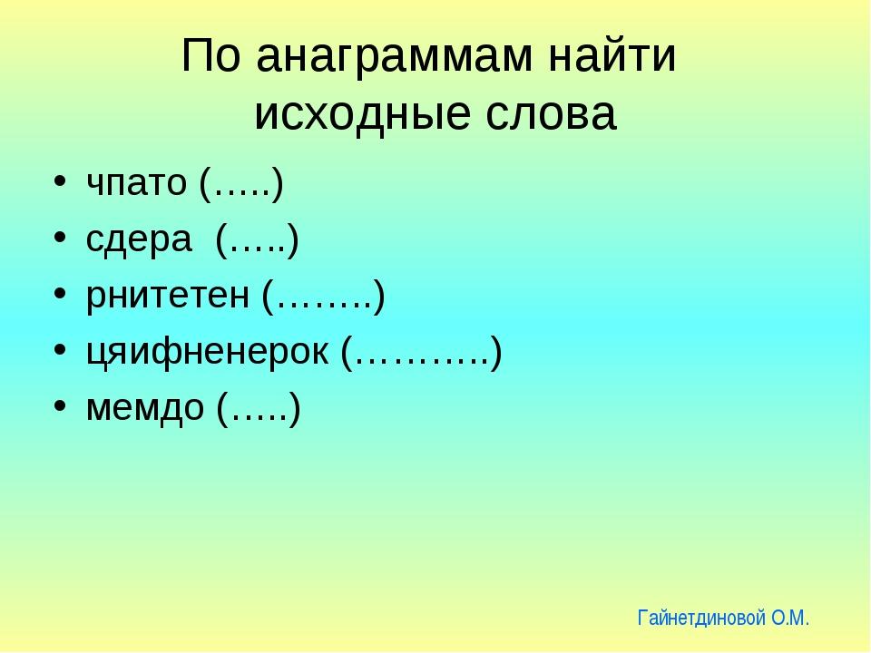 По анаграммам найти исходные слова чпато (…..) сдера (…..) рнитетен (……..) ця...