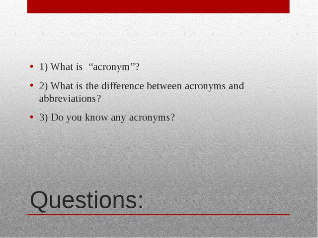 "Questions: 1) What is ""acronym""? 2) What is the difference between acronyms a..."