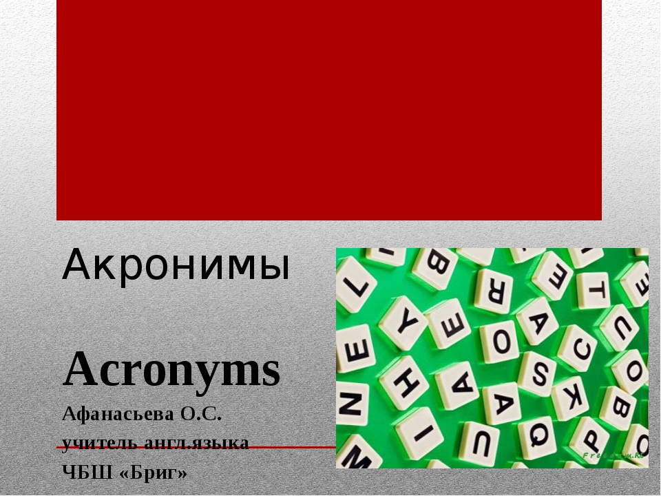 Акронимы Acronyms Афанасьева О.С. учитель англ.языка ЧБШ «Бриг»