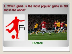 1. Which game is the most popular game in GB and in the world? Football