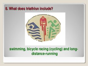 8. What does triathlon include? swimming, bicycle racing (cycling) and long-d