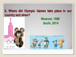 8. Where did Olympic Games take place in our country and when? Moscow, 1980 S