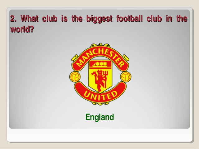 2. What club is the biggest football club in the world? England