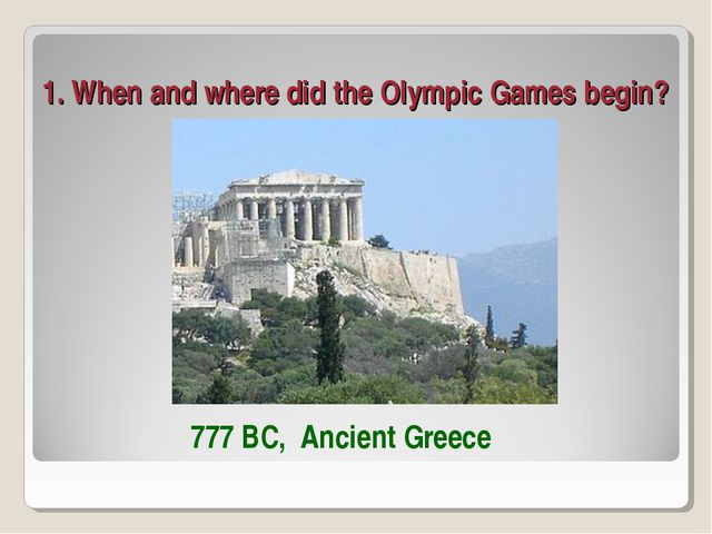 1. When and where did the Olympic Games begin? 777 BC, Ancient Greece