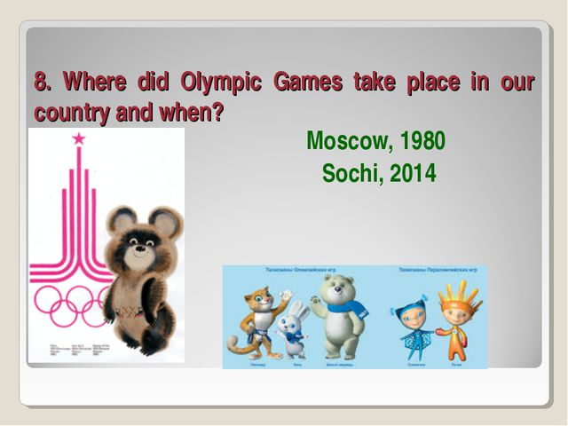 8. Where did Olympic Games take place in our country and when? Moscow, 1980 S...