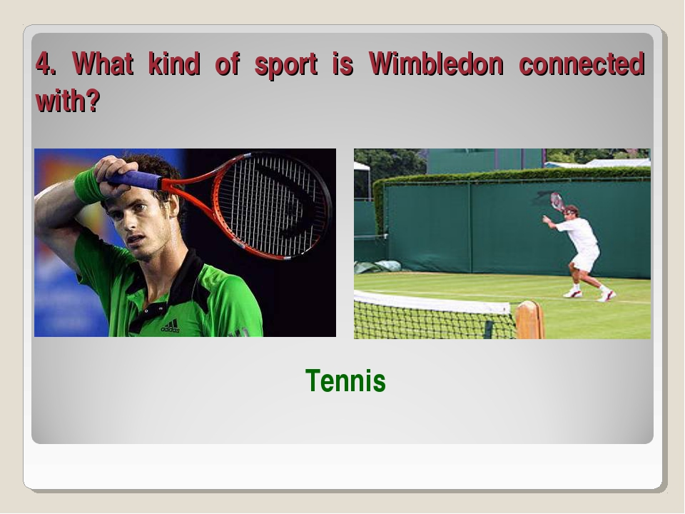 4. What kind of sport is Wimbledon connected with? Tennis