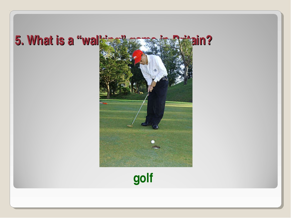 "5. What is a ""walking"" game in Britain? golf"