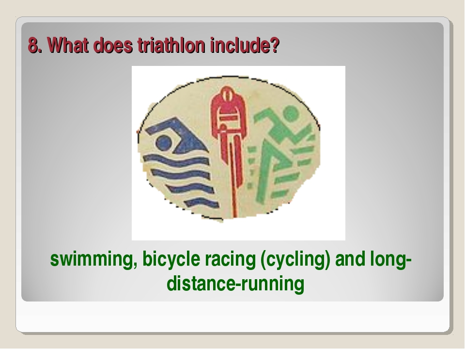 8. What does triathlon include? swimming, bicycle racing (cycling) and long-d...