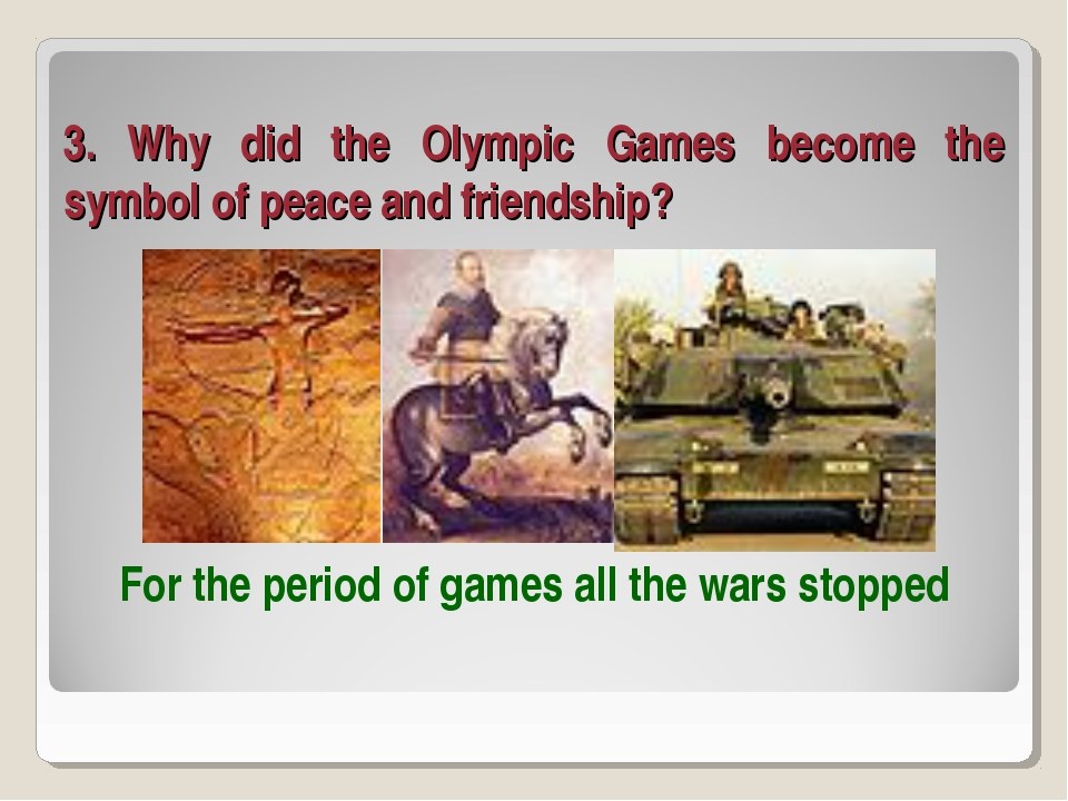 3. Why did the Olympic Games become the symbol of peace and friendship? For t...
