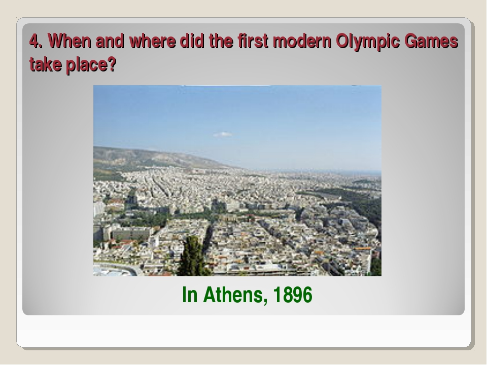 4. When and where did the first modern Olympic Games take place? In Athens, 1...