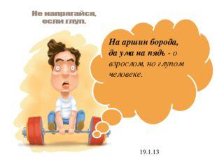 19.1.13 На аршин борода, да ума на пядь - о взрослом, но глупом человеке.