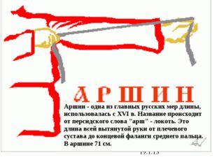 19.1.13 Аршин - одна из главных русских мер длины, использовалась с XVI в. На
