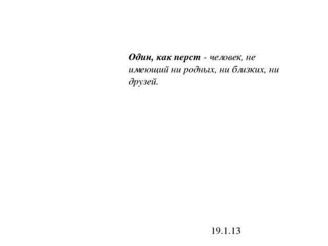 19.1.13 Один, как перст - человек, не имеющий ни родных, ни близких, ни друзей.