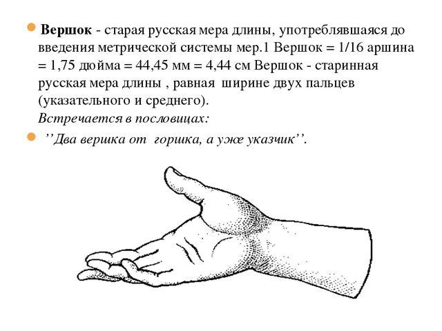 19.1.13 Вершок - старая русская мера длины, употреблявшаяся до введения метри...