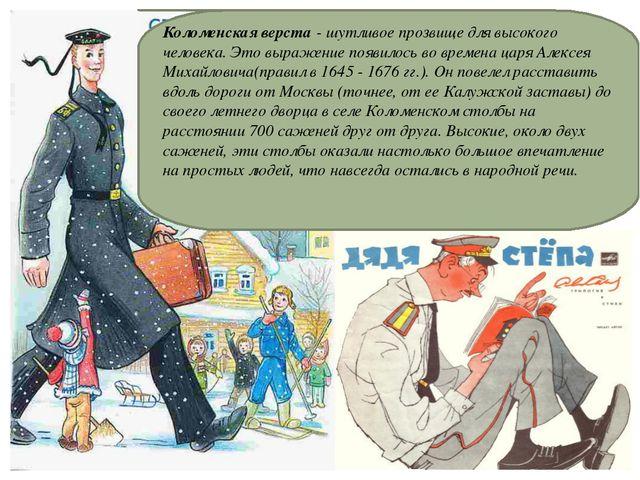 19.1.13 Коломенская верста - шутливое прозвище для высокого человека. Это выр...
