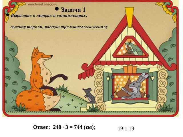 19.1.13 Задача 1 Выразите в метрах и сантиметрах: высоту терема, равную трем...