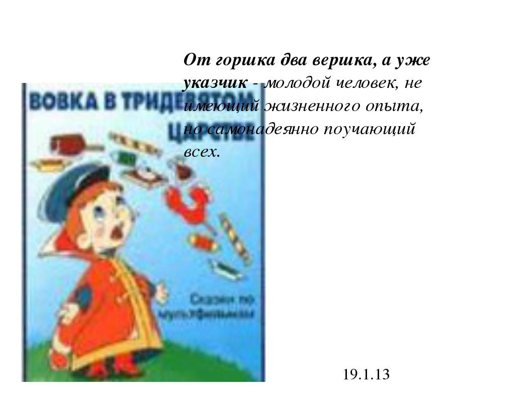 19.1.13 От горшка два вершка, а уже указчик - молодой человек, не имеющий жиз...