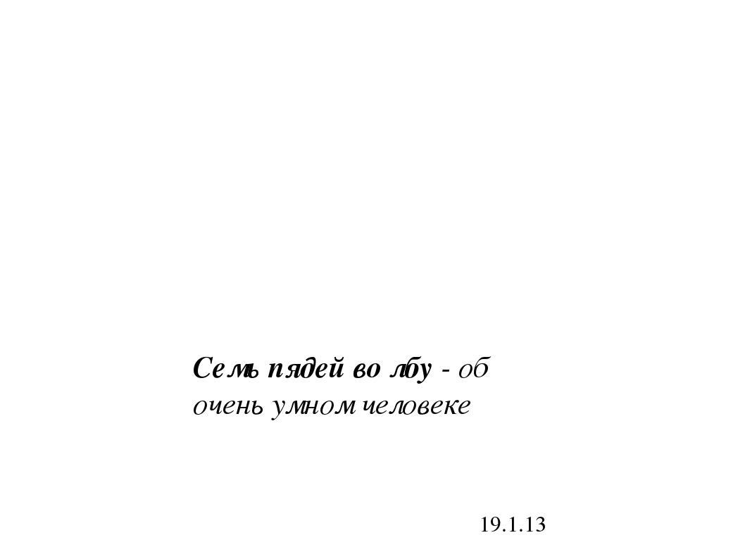 19.1.13 Семь пядей во лбу - об очень умном человеке