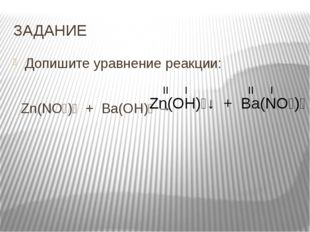 ЗАДАНИЕ Допишите уравнение реакции:   Zn(NO₃)₂  +  Ba(OH)₂ →