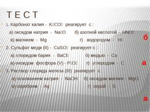 Т Е С Т 1. Карбонат калия -  K₂CO₃  реагирует  c :       а) оксидом натрия