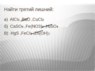 Найти третий лишний: a)  AlCI3 ,BaO ,CuCI2 б)  CaSO4 ,Fe(NO3)2 ,H2SO4 В)