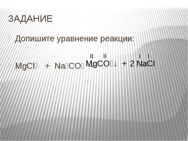 ЗАДАНИЕ Допишите уравнение реакции: MgCl₂   +  Na₂CO₃ →