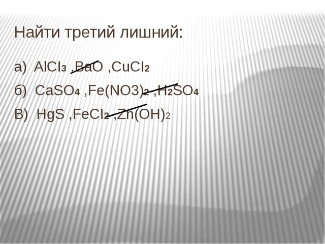 Найти третий лишний: a)  AlCI3 ,BaO ,CuCI2 б)  CaSO4 ,Fe(NO3)2 ,H2SO4 В)...