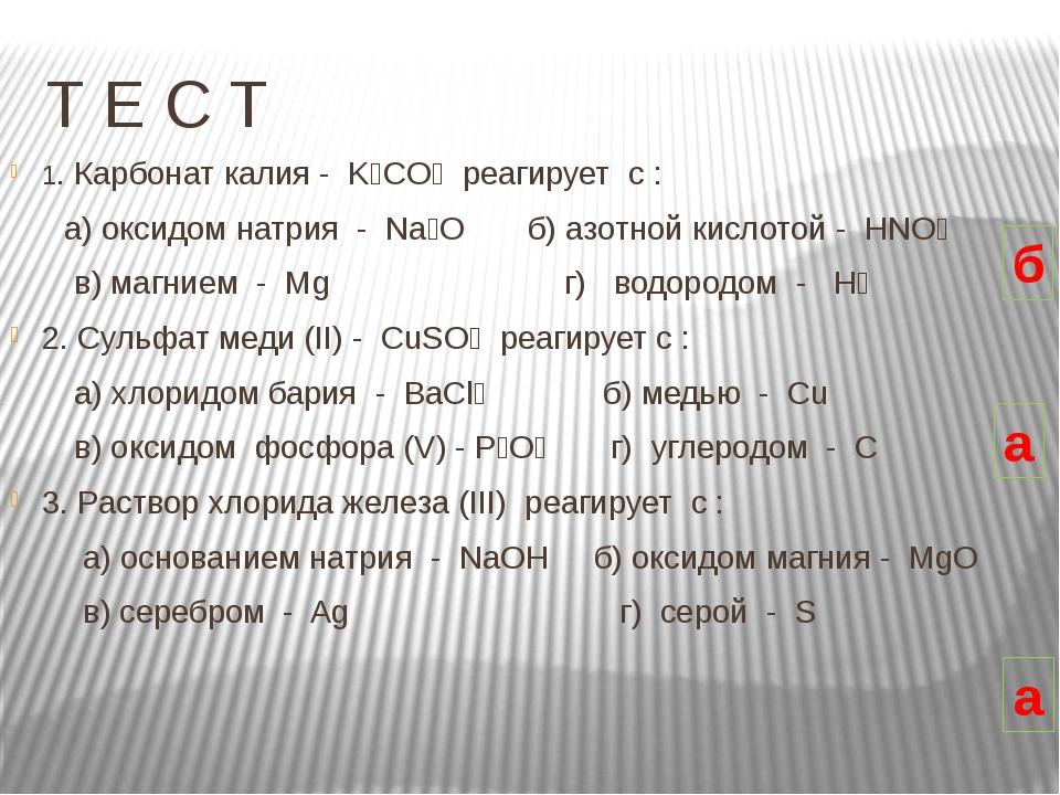 Т Е С Т 1. Карбонат калия -  K₂CO₃  реагирует  c :       а) оксидом натрия...