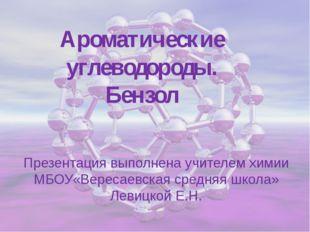 Ароматические углеводороды. Бензол Презентация выполнена учителем химии МБОУ«