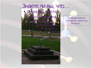 Знаете ли вы, что… В городе Курске поставлен памятник бензолу…