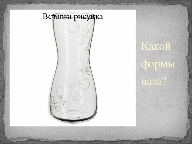 Какой формы ваза?