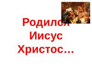 Родился Иисус Христос…