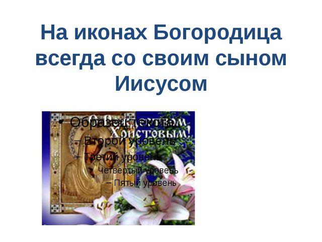 На иконах Богородица всегда со своим сыном Иисусом