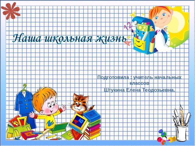 Подготовила : учитель начальных классов Штукина Елена Теодозьевна.