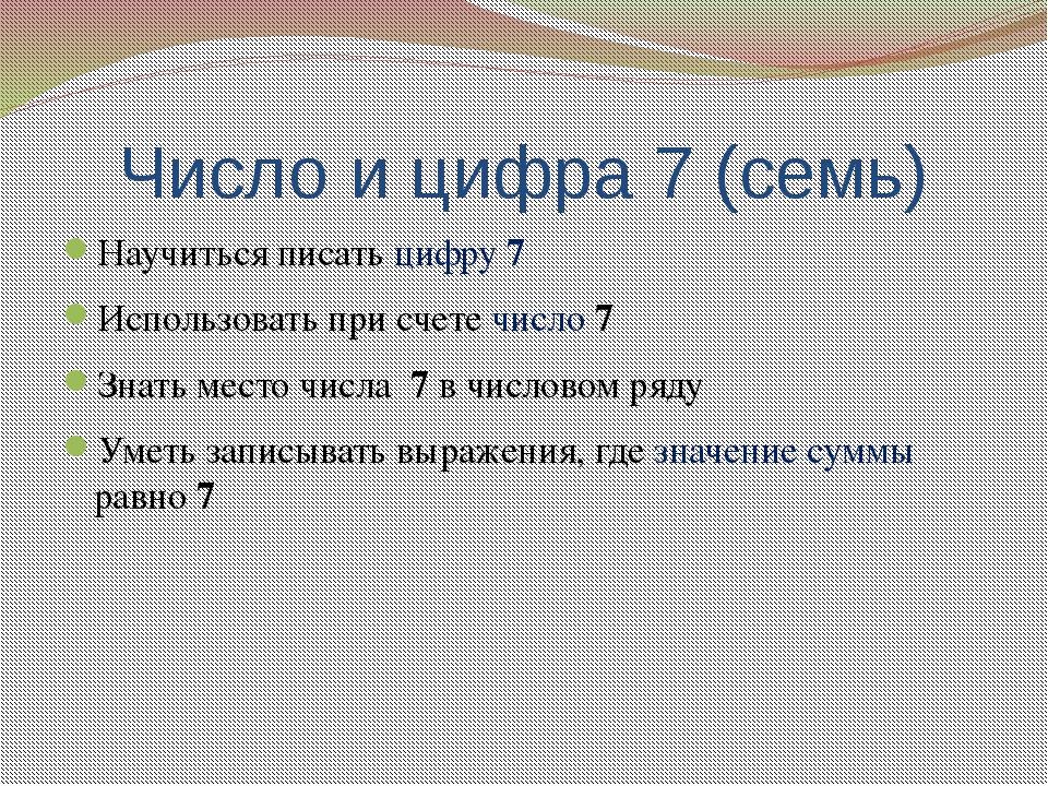 Число и цифра 7 (семь) Научиться писать цифру 7 Использовать при счете число...