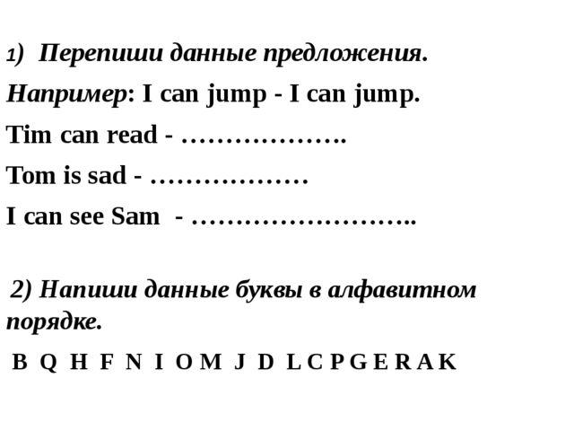 1) Перепиши данные предложения. Например: I can jump - I can jump. Tim can re...