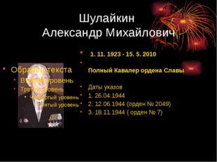 Шулайкин Александр Михайлович 1. 11. 1923 - 15. 5. 2010 Полный Кавалер ордена